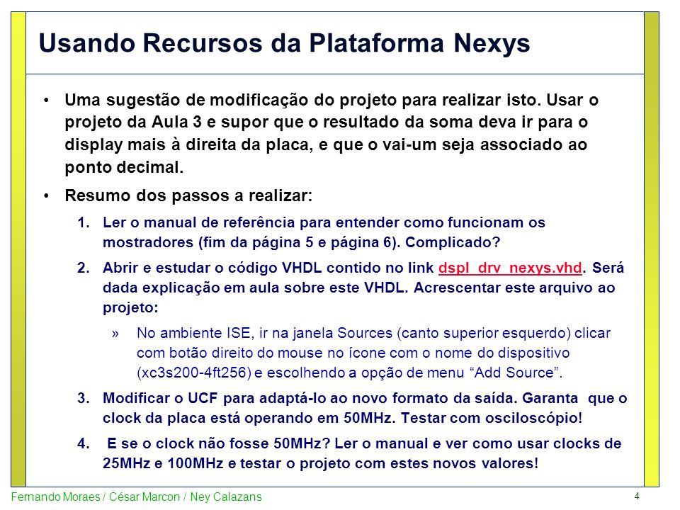 5 Fernando Moraes / César Marcon / Ney Calazans Usando Recursos da Plataforma Nexys Detalhamento dos passos a realizar: 1.Funcionamento dos mostradores 8 pinos para ativar cada display (F13 a H14) 4 pinos para escolher qual display acender (G14 a F12) Displays são multiplexados Pressupõe uma varredura de 1 KHz para acender cada mostrador 250 vezes por segundo, dando a a impressão de que todos estão acesos o tempo todo Idéia: enquanto acende-se algum mostrador, apaga-se os demais Problema: manter o sincronismo.