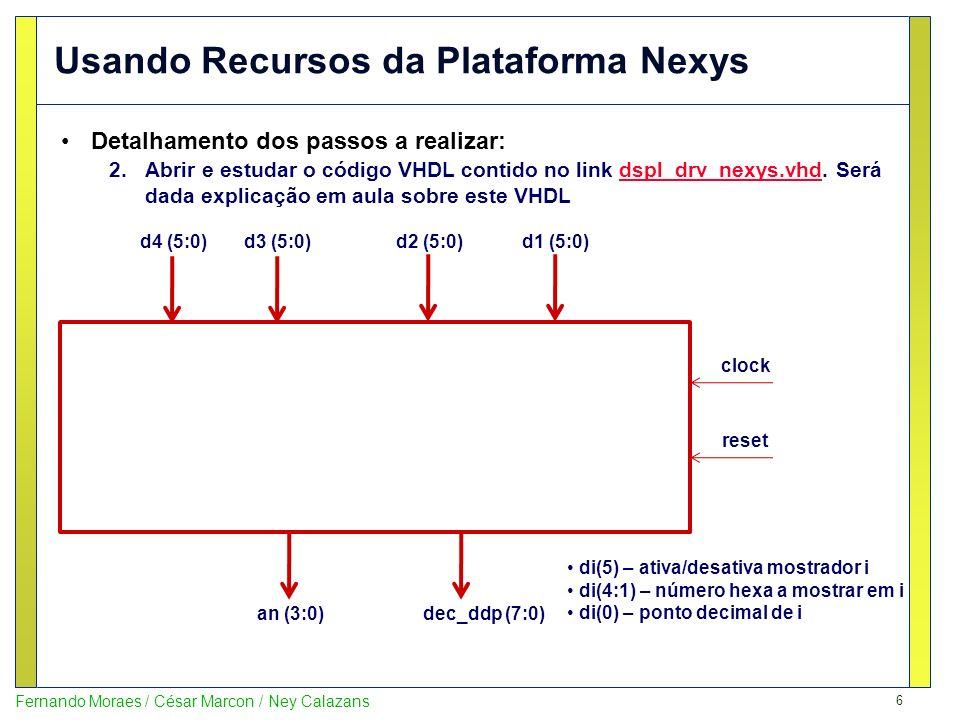 6 Fernando Moraes / César Marcon / Ney Calazans Usando Recursos da Plataforma Nexys Detalhamento dos passos a realizar: 2.Abrir e estudar o código VHDL contido no link dspl_drv_nexys.vhd.