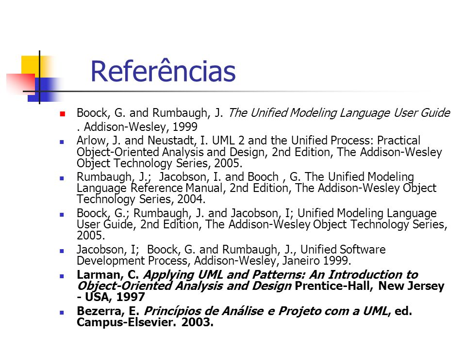 Referências Boock, G. and Rumbaugh, J. The Unified Modeling Language User Guide. Addison-Wesley, 1999 Arlow, J. and Neustadt, I. UML 2 and the Unified