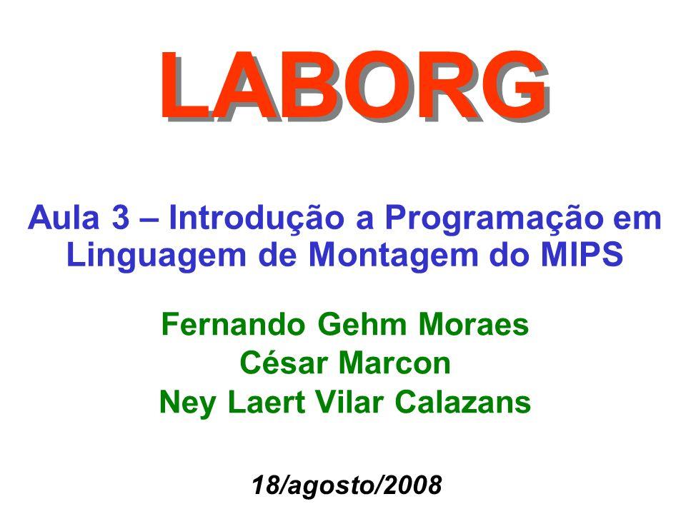 Aula 3 – Introdução a Programação em Linguagem de Montagem do MIPS LABORG Fernando Gehm Moraes César Marcon Ney Laert Vilar Calazans 18/agosto/2008