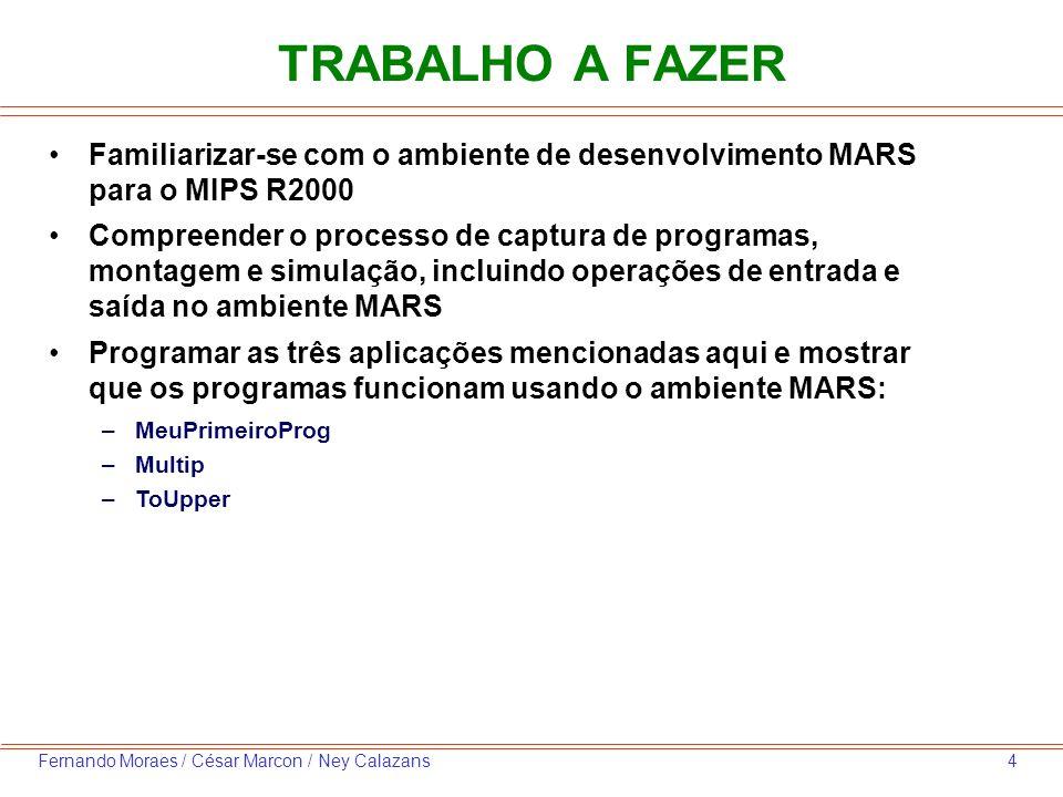 4Fernando Moraes / César Marcon / Ney Calazans TRABALHO A FAZER Familiarizar-se com o ambiente de desenvolvimento MARS para o MIPS R2000 Compreender o