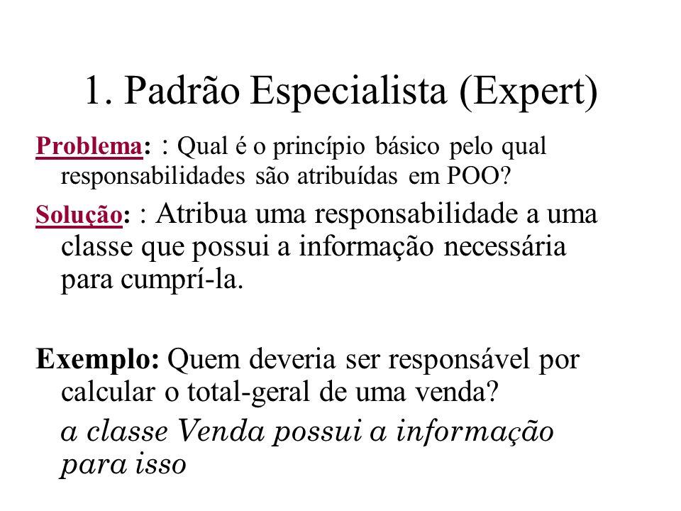 1. Padrão Especialista (Expert) Problema: : Qual é o princípio básico pelo qual responsabilidades são atribuídas em POO? Solução: : Atribua uma respon
