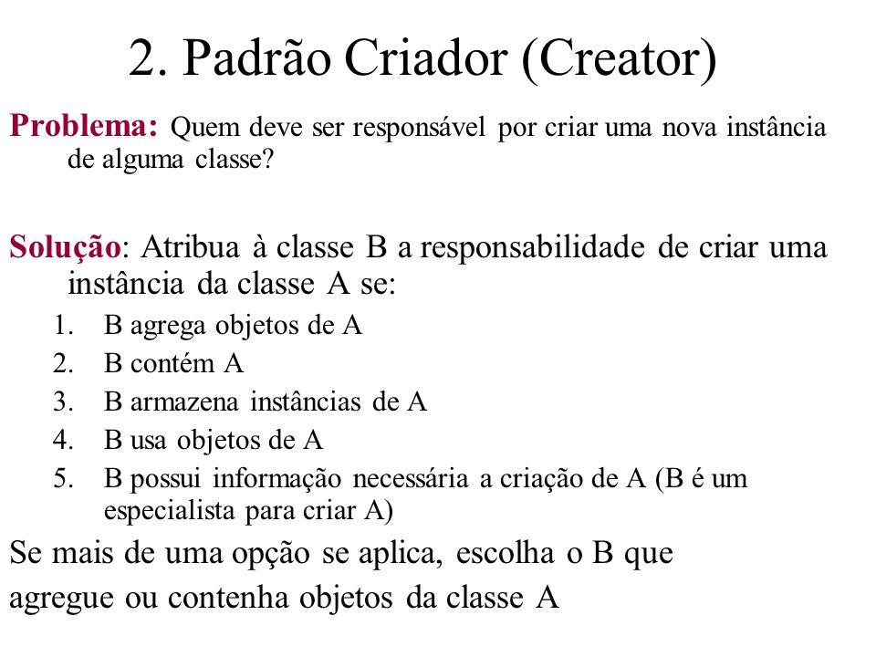 2. Padrão Criador (Creator) Problema: Quem deve ser responsável por criar uma nova instância de alguma classe? Solução: Atribua à classe B a responsab