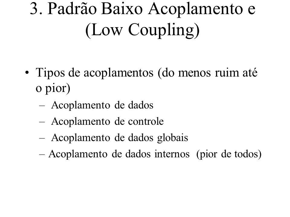 3. Padrão Baixo Acoplamento e (Low Coupling) Tipos de acoplamentos (do menos ruim até o pior) – Acoplamento de dados – Acoplamento de controle – Acopl