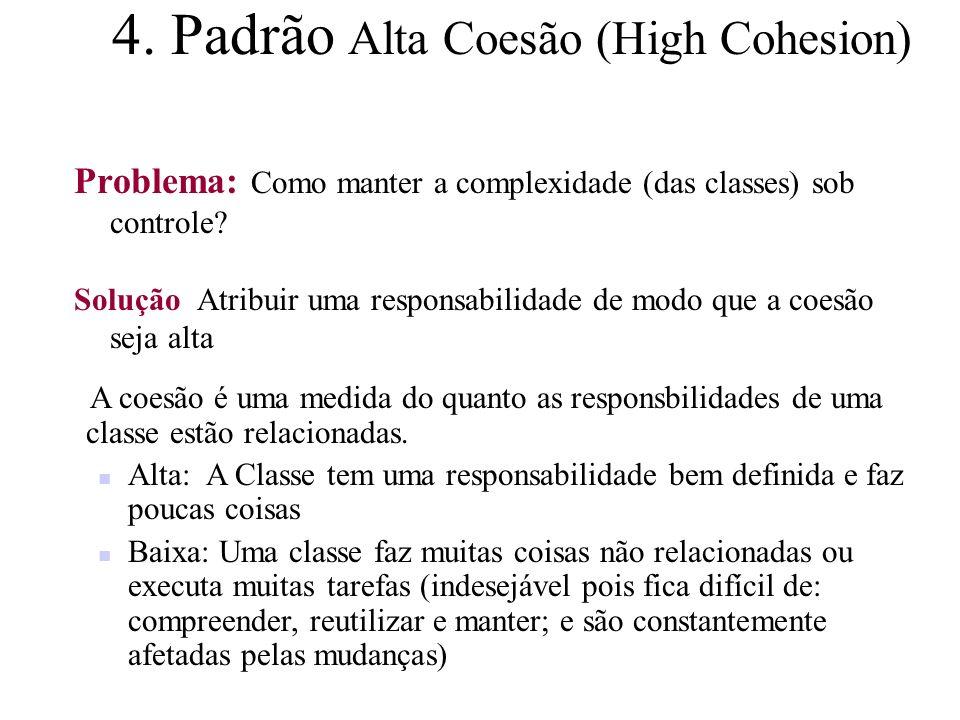 4. Padrão Alta Coesão (High Cohesion) Problema: Como manter a complexidade (das classes) sob controle? Solução Atribuir uma responsabilidade de modo q