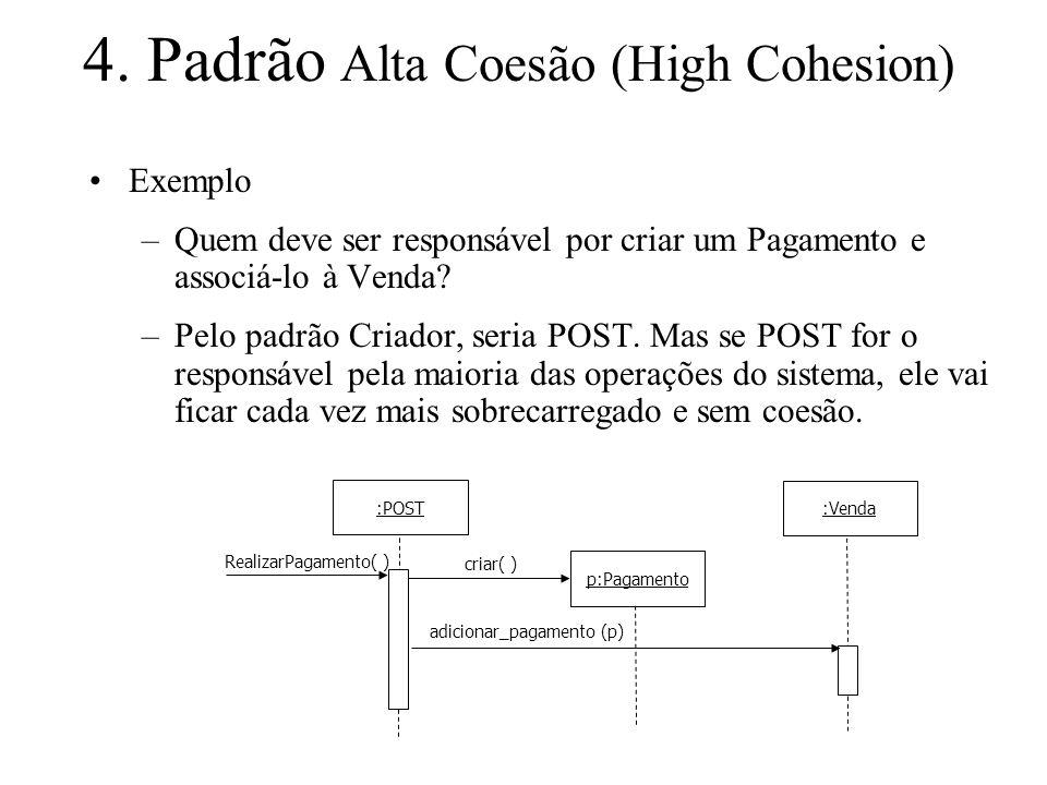 4. Padrão Alta Coesão (High Cohesion) Exemplo –Quem deve ser responsável por criar um Pagamento e associá-lo à Venda? –Pelo padrão Criador, seria POST