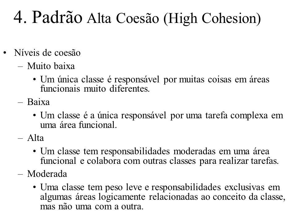 4. Padrão Alta Coesão (High Cohesion) Níveis de coesão –Muito baixa Um única classe é responsável por muitas coisas em áreas funcionais muito diferent
