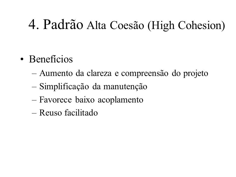 4. Padrão Alta Coesão (High Cohesion) Benefícios –Aumento da clareza e compreensão do projeto –Simplificação da manutenção –Favorece baixo acoplamento