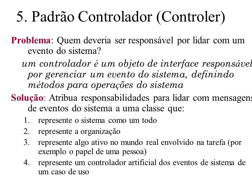 5. Padrão Controlador (Controler) Problema: Quem deveria ser responsável por lidar com um evento do sistema? um controlador é um objeto de interface r