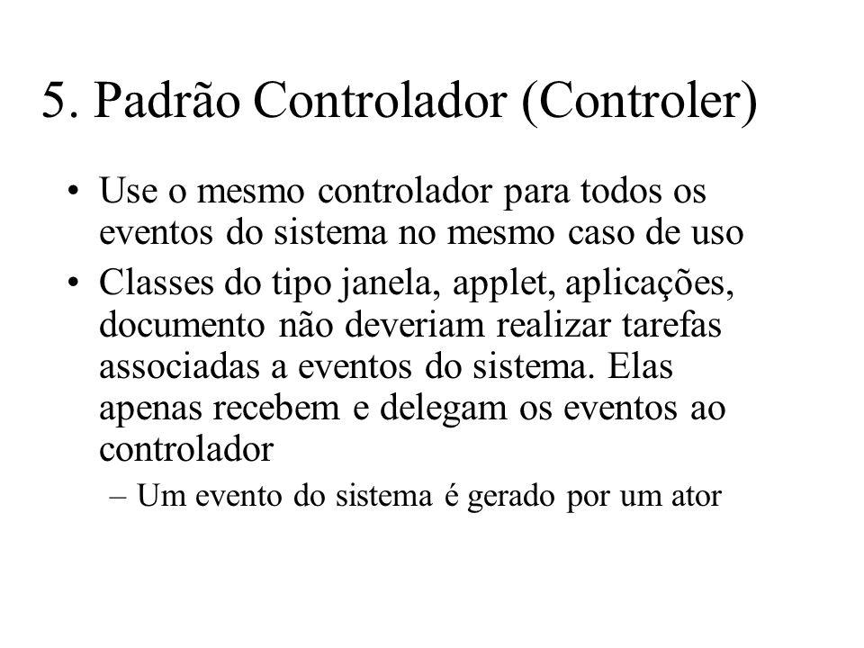 5. Padrão Controlador (Controler) Use o mesmo controlador para todos os eventos do sistema no mesmo caso de uso Classes do tipo janela, applet, aplica