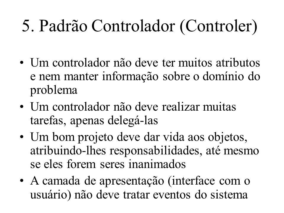 5. Padrão Controlador (Controler) Um controlador não deve ter muitos atributos e nem manter informação sobre o domínio do problema Um controlador não