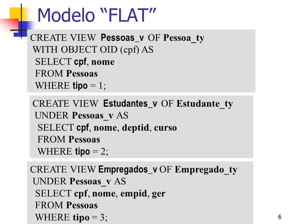 6 Modelo FLAT CREATE VIEW Pessoas_v OF Pessoa_ty WITH OBJECT OID (cpf) AS SELECT cpf, nome FROM Pessoas WHERE tipo = 1; CREATE VIEW Empregados_v OF Em