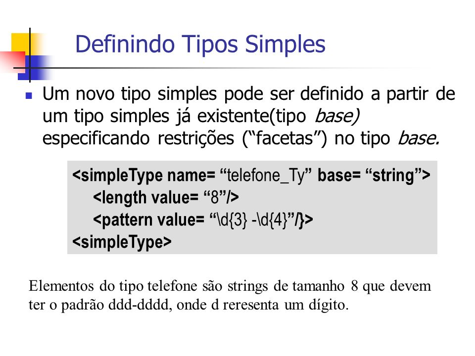Definindo Tipos Simples Um novo tipo simples pode ser definido a partir de um tipo simples já existente(tipo base) especificando restrições (facetas)
