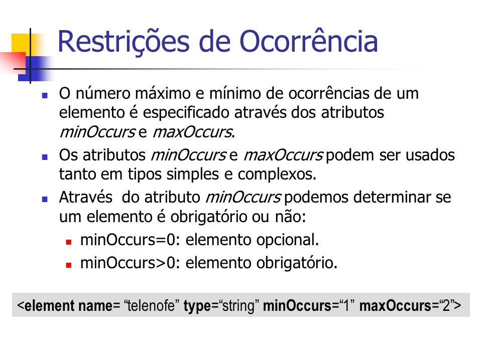 Restrições de Ocorrência O número máximo e mínimo de ocorrências de um elemento é especificado através dos atributos minOccurs e maxOccurs. Os atribut