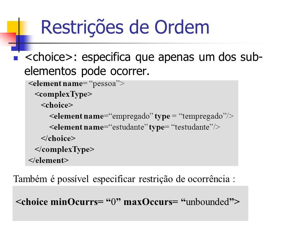 : especifica que apenas um dos sub- elementos pode ocorrer. Restrições de Ordem Também é possível especificar restrição de ocorrência :