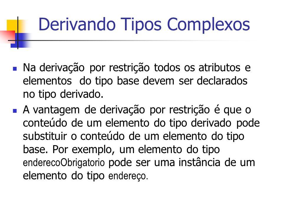 Na derivação por restrição todos os atributos e elementos do tipo base devem ser declarados no tipo derivado. A vantagem de derivação por restrição é