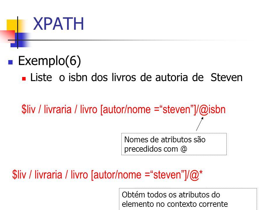 XPATH Exemplo(6) Liste o isbn dos livros de autoria de Steven $liv / livraria / livro [autor/nome =steven]/@isbn Nomes de atributos são precedidos com