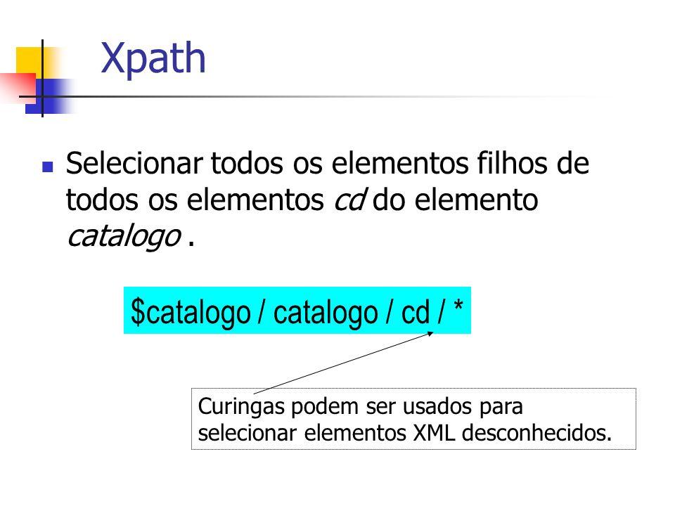 Xpath Selecionar todos os elementos filhos de todos os elementos cd do elemento catalogo. $catalogo / catalogo / cd / * Curingas podem ser usados para
