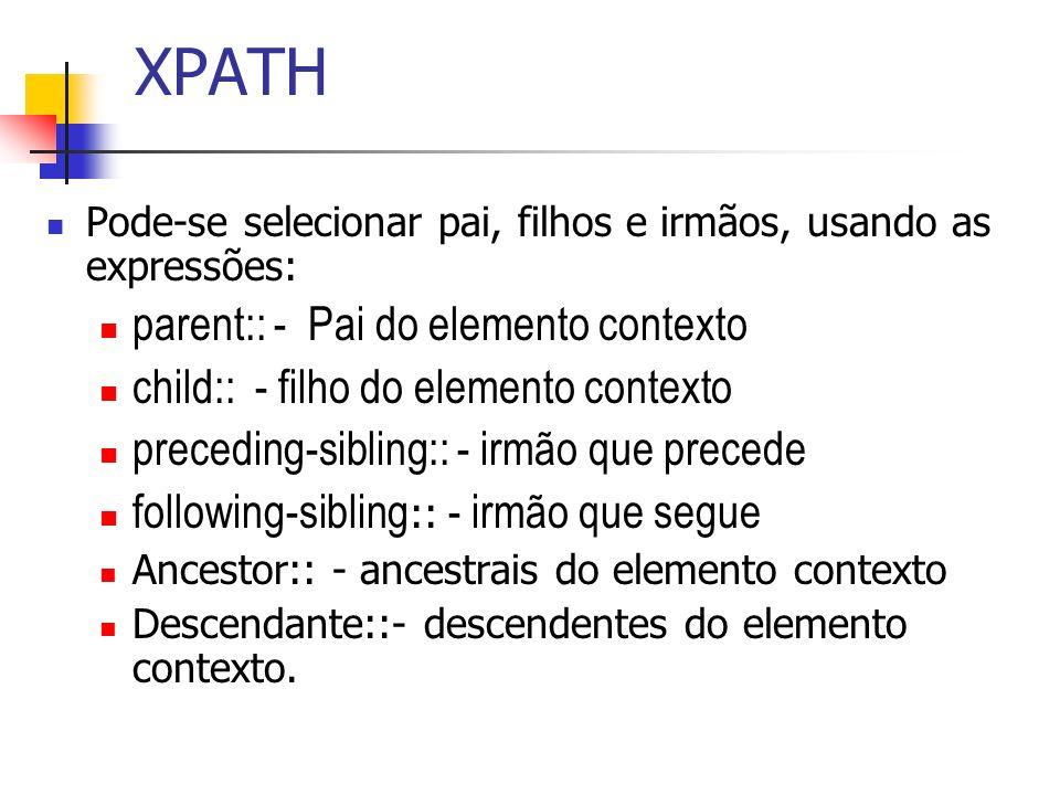 XPATH Pode-se selecionar pai, filhos e irmãos, usando as expressões: parent:: - Pai do elemento contexto child:: - filho do elemento contexto precedin