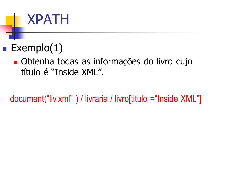 XPATH Exemplo(1) Obtenha todas as informações do livro cujo título é Inside XML. document(liv.xml ) / livraria / livro[titulo =Inside XML]