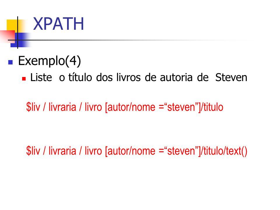XPATH Exemplo(4) Liste o título dos livros de autoria de Steven $liv / livraria / livro [autor/nome =steven]/titulo $liv / livraria / livro [autor/nom