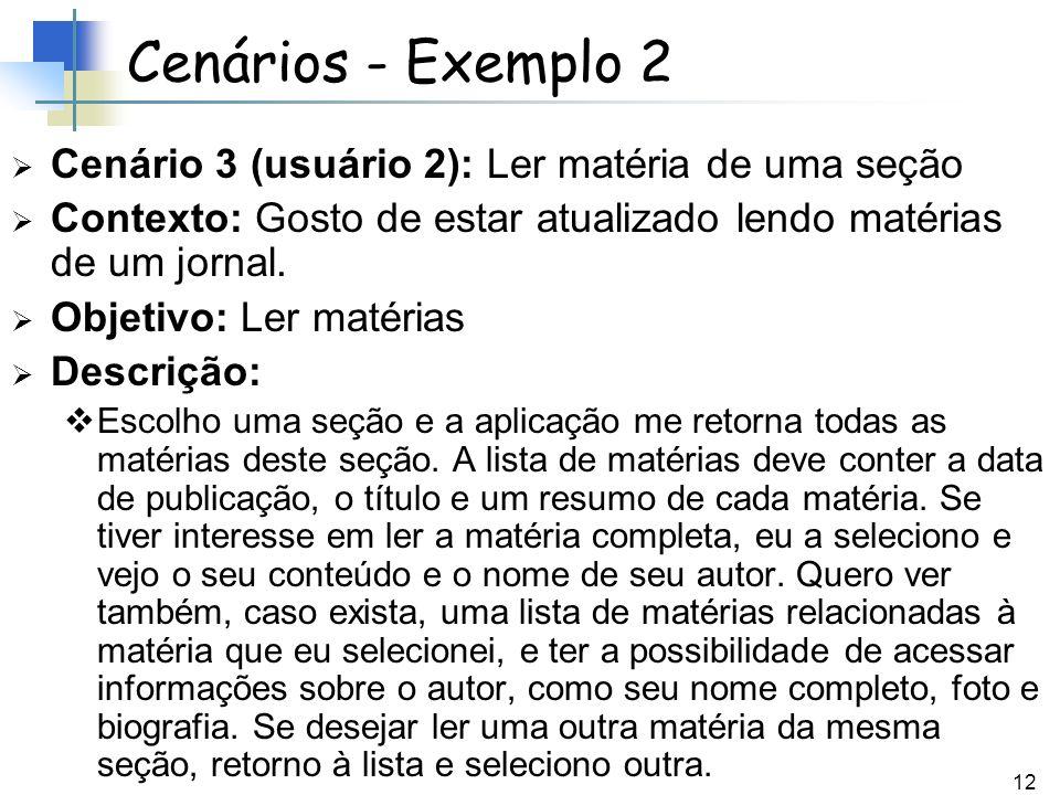 12 Cenários - Exemplo 2 Cenário 3 (usuário 2): Ler matéria de uma seção Contexto: Gosto de estar atualizado lendo matérias de um jornal. Objetivo: Ler