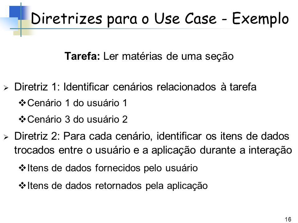 16 Diretrizes para o Use Case - Exemplo Tarefa: Ler matérias de uma seção Diretriz 1: Identificar cenários relacionados à tarefa Cenário 1 do usuário