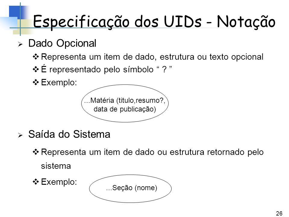 26 Especificação dos UIDs - Notação Dado Opcional Representa um item de dado, estrutura ou texto opcional É representado pelo símbolo ? Exemplo: Saída