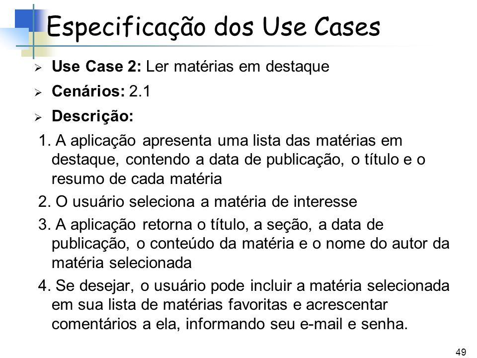 49 Use Case 2: Ler matérias em destaque Cenários: 2.1 Descrição: 1. A aplicação apresenta uma lista das matérias em destaque, contendo a data de publi