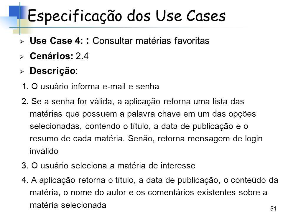 51 Use Case 4: : Consultar matérias favoritas Cenários: 2.4 Descrição: 1. O usuário informa e-mail e senha 2. Se a senha for válida, a aplicação retor