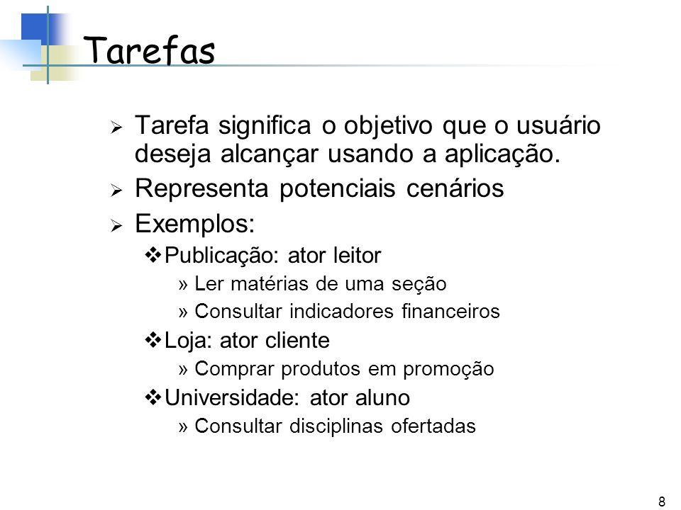8 Tarefas Tarefa significa o objetivo que o usuário deseja alcançar usando a aplicação. Representa potenciais cenários Exemplos: Publicação: ator leit