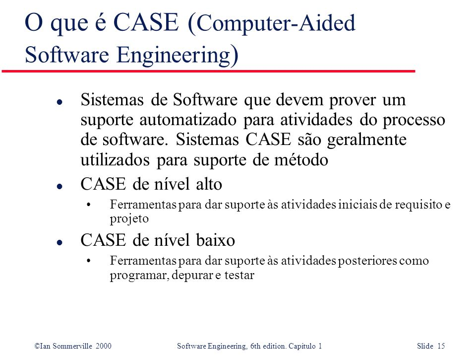 ©Ian Sommerville 2000Software Engineering, 6th edition. Capítulo 1 Slide 15 O que é CASE ( Computer-Aided Software Engineering ) l Sistemas de Softwar