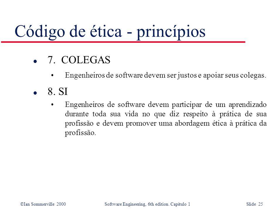 ©Ian Sommerville 2000Software Engineering, 6th edition. Capítulo 1 Slide 25 Código de ética - princípios l 7. COLEGAS Engenheiros de software devem se