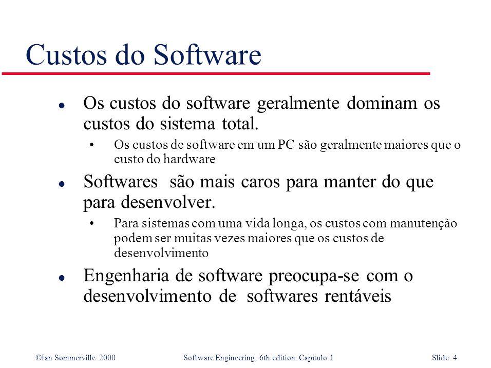 ©Ian Sommerville 2000Software Engineering, 6th edition. Capítulo 1 Slide 4 l Os custos do software geralmente dominam os custos do sistema total. Os c