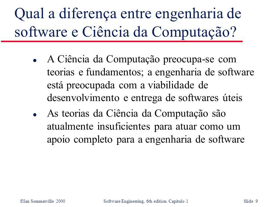 ©Ian Sommerville 2000Software Engineering, 6th edition. Capítulo 1 Slide 9 Qual a diferença entre engenharia de software e Ciência da Computação? l A
