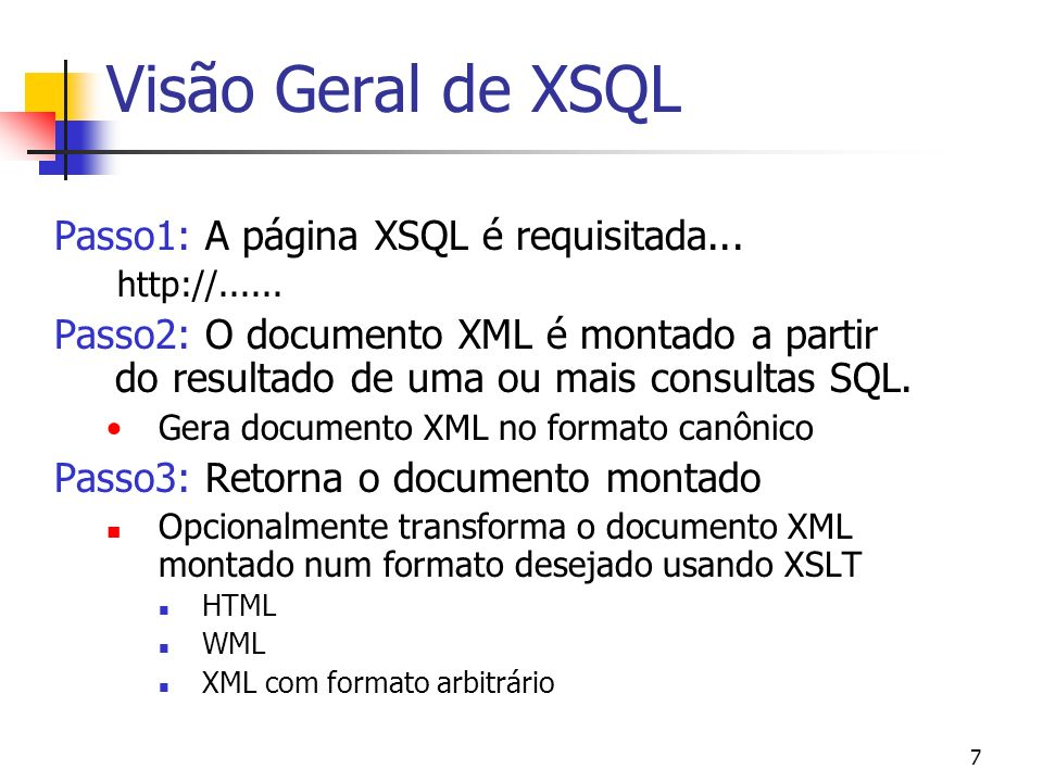 18 Processador XSQL O processador XSQL pode ser acionado de 4 formas: A partir da linha de comando XSQL Command Line Utility Através da Web XSQL Servlet instalado no web server de uso Como parte de uma aplicação JSP Utilizando para inclusão de um template.xsql Através de programação Utilizando o objeto XSQLRequest (API Java)
