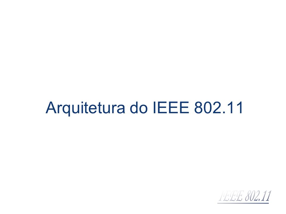 Componentes da arquitetura IEEE 802.11 BSS (Basic Service Set): corresponde a uma célula de comunicação wireless STA (Station): são estações de trabalho que comunicam entre si dentro da BSS BSS STA