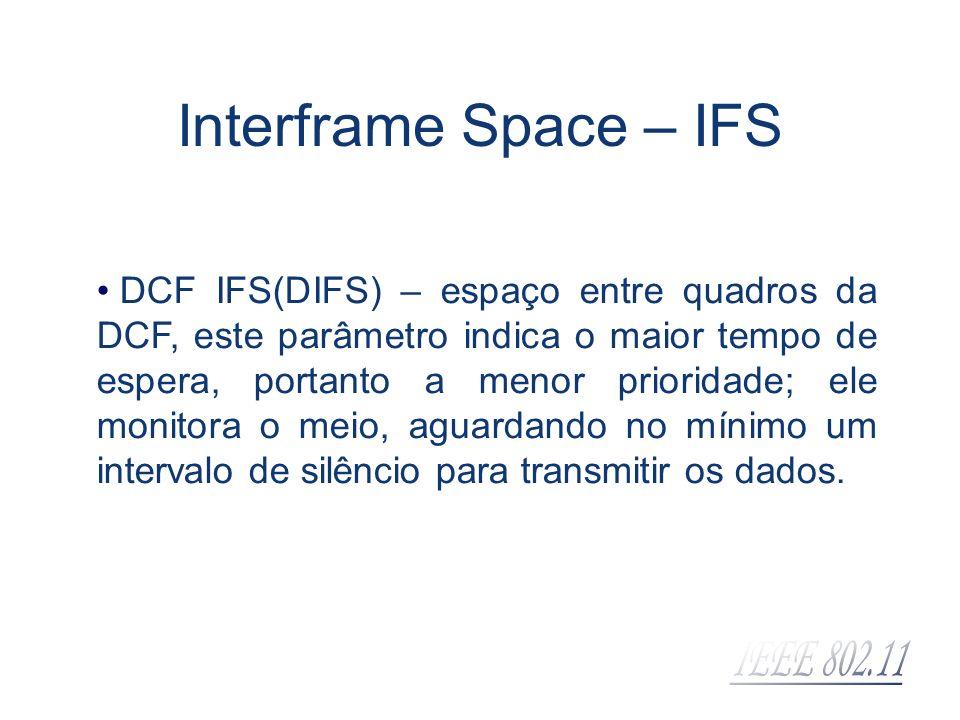 Interframe Space – IFS DCF IFS(DIFS) – espaço entre quadros da DCF, este parâmetro indica o maior tempo de espera, portanto a menor prioridade; ele mo