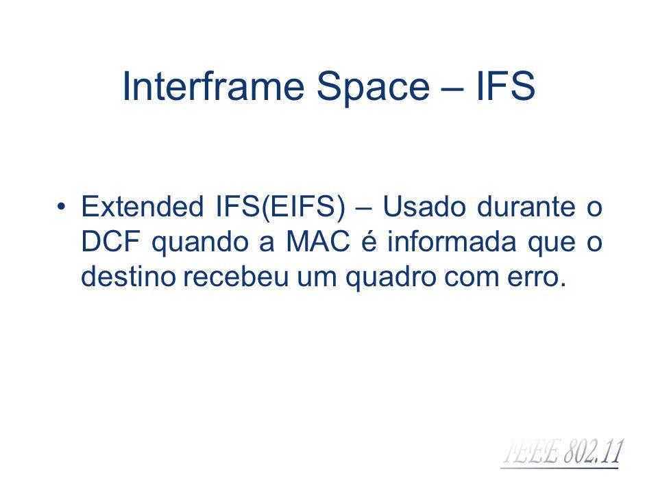 Interframe Space – IFS Extended IFS(EIFS) – Usado durante o DCF quando a MAC é informada que o destino recebeu um quadro com erro.
