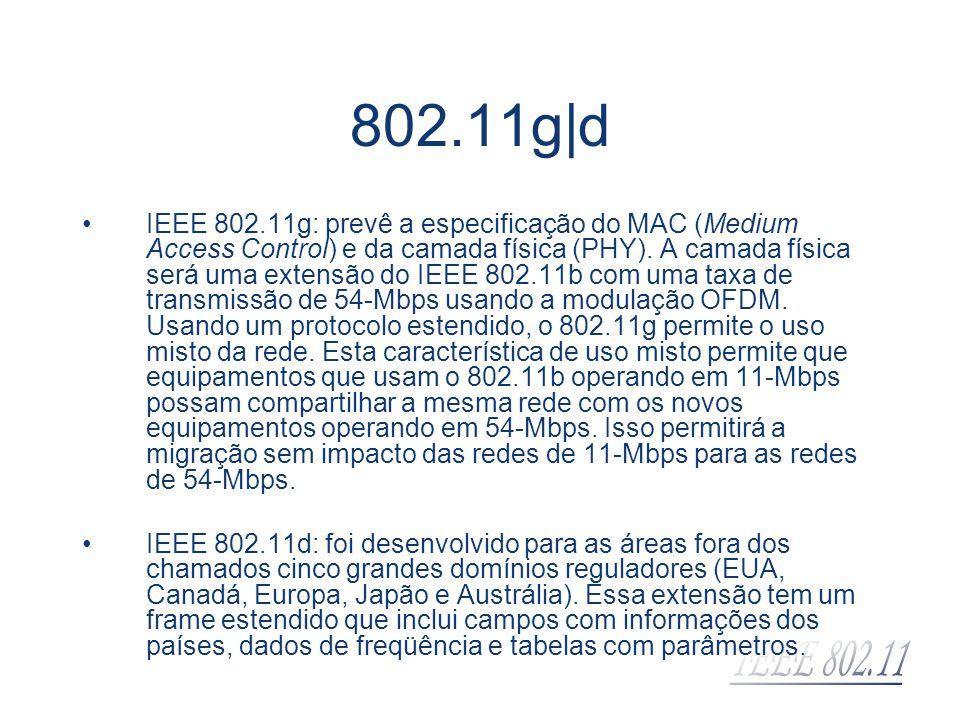 802.11g|d IEEE 802.11g: prevê a especificação do MAC (Medium Access Control) e da camada física (PHY). A camada física será uma extensão do IEEE 802.1