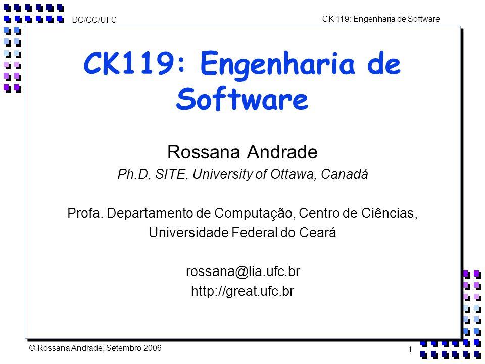 CK 119: Engenharia de Software DC/CC/UFC © Rossana Andrade, Setembro 2006 1 CK119: Engenharia de Software Rossana Andrade Ph.D, SITE, University of Ottawa, Canadá Profa.