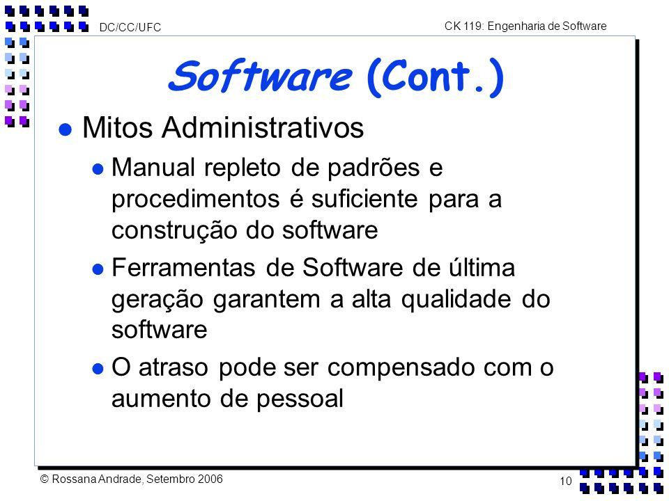 CK 119: Engenharia de Software DC/CC/UFC © Rossana Andrade, Setembro 2006 10 Software (Cont.) l Mitos Administrativos l Manual repleto de padrões e procedimentos é suficiente para a construção do software l Ferramentas de Software de última geração garantem a alta qualidade do software l O atraso pode ser compensado com o aumento de pessoal