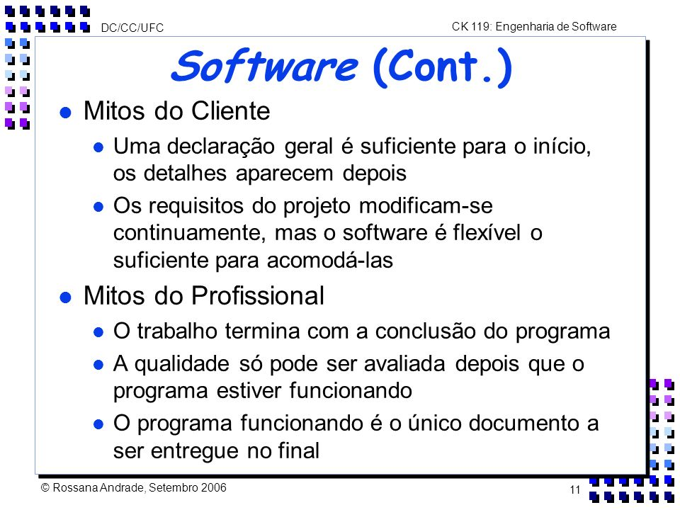 CK 119: Engenharia de Software DC/CC/UFC © Rossana Andrade, Setembro 2006 11 Software (Cont.) l Mitos do Cliente l Uma declaração geral é suficiente para o início, os detalhes aparecem depois l Os requisitos do projeto modificam-se continuamente, mas o software é flexível o suficiente para acomodá-las l Mitos do Profissional l O trabalho termina com a conclusão do programa l A qualidade só pode ser avaliada depois que o programa estiver funcionando l O programa funcionando é o único documento a ser entregue no final
