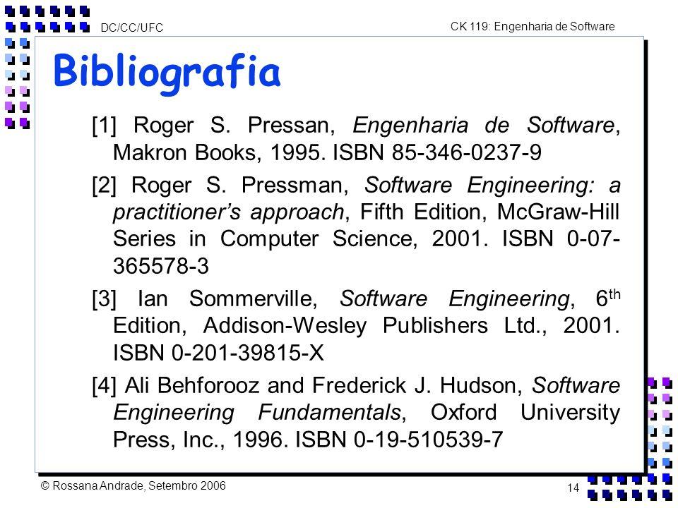 CK 119: Engenharia de Software DC/CC/UFC © Rossana Andrade, Setembro 2006 14 Bibliografia [1] Roger S.