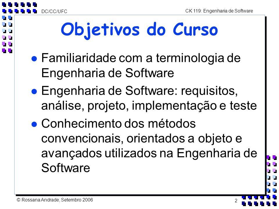 CK 119: Engenharia de Software DC/CC/UFC © Rossana Andrade, Setembro 2006 2 Objetivos do Curso l Familiaridade com a terminologia de Engenharia de Software l Engenharia de Software: requisitos, análise, projeto, implementação e teste l Conhecimento dos métodos convencionais, orientados a objeto e avançados utilizados na Engenharia de Software