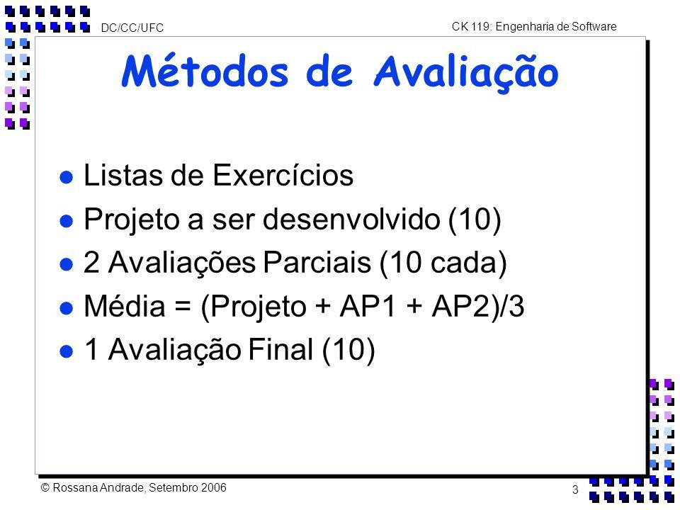 CK 119: Engenharia de Software DC/CC/UFC © Rossana Andrade, Setembro 2006 3 Métodos de Avaliação l Listas de Exercícios l Projeto a ser desenvolvido (10) l 2 Avaliações Parciais (10 cada) l Média = (Projeto + AP1 + AP2)/3 l 1 Avaliação Final (10)