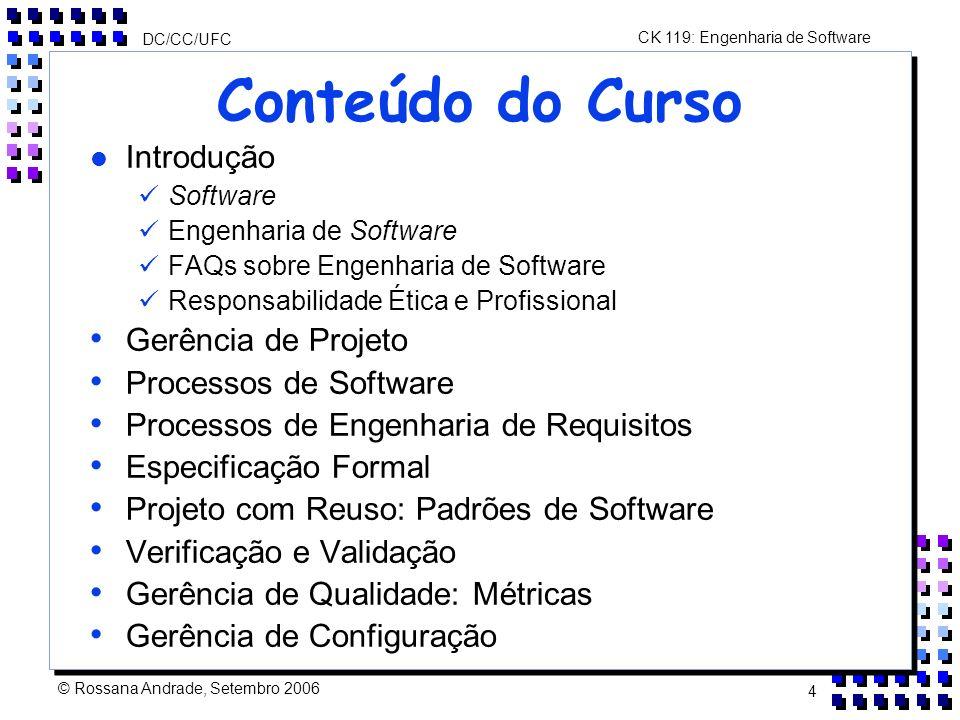 CK 119: Engenharia de Software DC/CC/UFC © Rossana Andrade, Setembro 2006 4 Conteúdo do Curso l Introdução Software Engenharia de Software FAQs sobre Engenharia de Software Responsabilidade Ética e Profissional Gerência de Projeto Processos de Software Processos de Engenharia de Requisitos Especificação Formal Projeto com Reuso: Padrões de Software Verificação e Validação Gerência de Qualidade: Métricas Gerência de Configuração