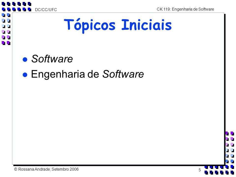CK 119: Engenharia de Software DC/CC/UFC © Rossana Andrade, Setembro 2006 5 Tópicos Iniciais l Software l Engenharia de Software