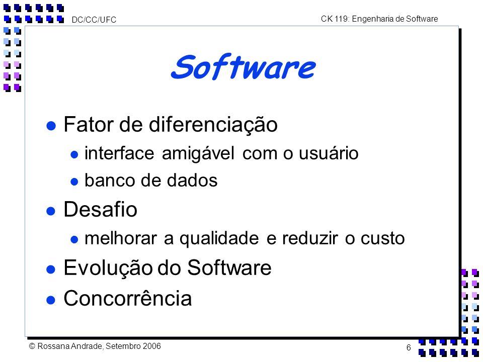 CK 119: Engenharia de Software DC/CC/UFC © Rossana Andrade, Setembro 2006 6 Software l Fator de diferenciação l interface amigável com o usuário l banco de dados l Desafio l melhorar a qualidade e reduzir o custo l Evolução do Software l Concorrência