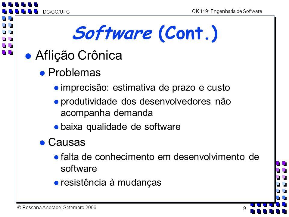CK 119: Engenharia de Software DC/CC/UFC © Rossana Andrade, Setembro 2006 9 Software (Cont.) l Aflição Crônica l Problemas l imprecisão: estimativa de prazo e custo l produtividade dos desenvolvedores não acompanha demanda l baixa qualidade de software l Causas l falta de conhecimento em desenvolvimento de software l resistência à mudanças
